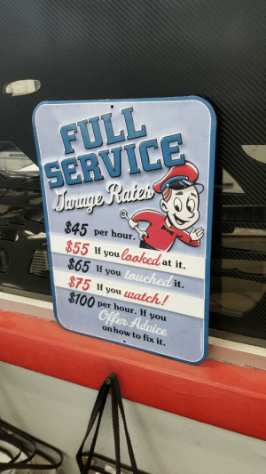 The sign in our local auto mechanic shop. The prices are a littled dated but it's still as funny as ever.: I FULL  SERVICE  $45 per hour.  855 looked  $65 If you  $75 If you match!  $100 per hour. If you  at it.  it  onhow to fix it  x it  now to fi The sign in our local auto mechanic shop. The prices are a littled dated but it's still as funny as ever.