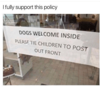 Children, Dogs, and Memes: I fully support this policy  DOGS WELCOME INSIDE  PLEASE TIE CHILDREN TO POST  OUT FRONT Who's with me? 😂