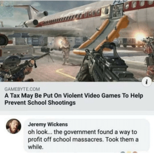 Shaking me head by roberto948 MORE MEMES: i  GAMEBYTE.COM  A Tax May Be Put On Violent Video Games To Help  Prevent School Shootings  Jeremy Wickens  oh look... the government found a way to  profit off school massacres. Took them a  while. Shaking me head by roberto948 MORE MEMES