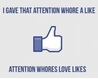 Memes, 🤖, and Whore: I GAVE THAT ATTENTION WHOREALIKE  ATTENTION WHORES LOVE LIKES -SB
