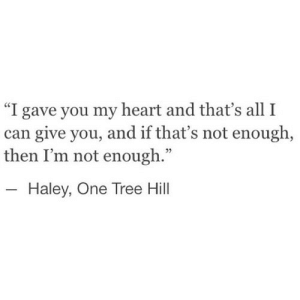 "https://iglovequotes.net/: ""I gave you my heart and that's all I  can give you, and if that's not enough,  then I'm not enough.""  Haley, One Tree Hill https://iglovequotes.net/"