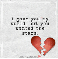 I gave you my world, but you wanted the stars.: I gave you my  world, but you  wanted the  stars  Like Love Quotes.com I gave you my world, but you wanted the stars.