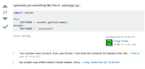 Sorry, Work, and Craig: I generally put something like this in settings.py  21 import socket  try  HOSTNAMEsocket.gethostname ()  except:  HOSTNAME 'localhost  share edit flag  answered Nov 5 10 at 4:15  FAQ  Craig Trader  1.5k4 2249  2 Your solution does not work, if you use Docker. It will show the container ID instead of the URL.- Özer S.  Nov 18 '16 at 9:57  2 My solution was written before Docker existed. Sorry.-Craig Trader Nov 22 '16 at 8:03 That is a good excuse