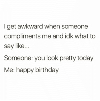 Birthday, Funny, and Awkward: I get awkward when someone  compliments me and idk what to  say like.  Someone: you look pretty today  Me: happy birthday Happy birthday @miss_beckky 😜