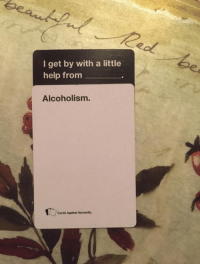 Sent by : Shannon Burley: I get by with a little  help from  Alcoholism.  Cards Against Humanity Sent by : Shannon Burley