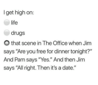 "Drugs, Life, and The Office: I get high on:  life  drugs  O that scene in The Office when Jim  says ""Are you free for dinner tonight?""  And Pam says ""Yes."" And then Jim  says ""All right. Then it's a date."""