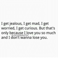 Jealous, Love, and Relationships: I get jealous, I get mad, I get  worried, I get curious. But that's  only because I love you so much  and Fb.com/Joelly0wnsThisl  you  don't wanna lose