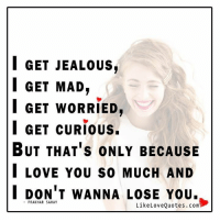 Jealous, Memes, and I Love You: I GET JEALOUS,  I GET MAD  I GET WORRIED,  I GET CURIOUS.  BUT THAT's ONLY BECAUSE  I LOVE YOU so MUCH AND  I DON'T WANNA LOSE YOU.  PRAKHAR SAHAY  Like Love Quotes.com Only because I don't wanna lose you.