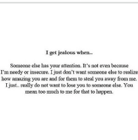 Jealous, Too Much, and Http: I get jealous when..  Someone else has your attention. It's not even because  I'm needy or insecure. I just don't want someone else to realize  how amazing you are and for them to steal you away from me.  I just.. really do not want to lose you to someone else. You  mean too much to me for that to happen http://iglovequotes.net/