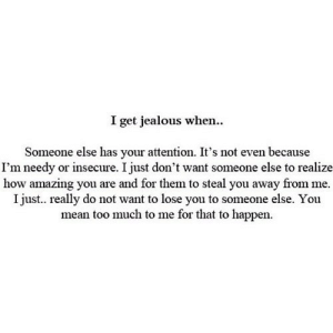 https://iglovequotes.net/: I get jealous when.  Someone else has your attention. It's not even because  I'm needy or insecure. I just don't want someone else to realize  how amazing you are and for them to steal you away from me.  I just.. really do not want to lose you to someone else. You  mean too much to me for that to happen https://iglovequotes.net/