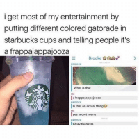 Gatorade, Memes, and Starbucks: i get most of my entertainment by  putting different colored gatorade in  starbucks cups and telling people it's  a frappajappajooza  Brooke R>  BROOKE  What is that  ME  a frappajappajooza  BROOKE  Is that an actual thing  ME  yes secret menu  BROOKE  Okav thanksss Gotta get my hands on a Frappajappajooza!