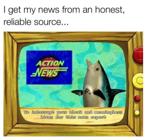 No fake news here: I get my news from an honest,  reliable source..  ACTION  EWS  We intersupt gou bleak and meaningless No fake news here
