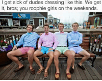 Dude, Girls, and Meme: I get sick of dudes dressing like this. We get  it, bros; you roophie girls on the weekends. M. Musing Memes