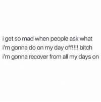 Bitch, Memes, and Mad: i get so mad when people ask what  i'm gonna do on my day off!!!! bitch  i'm gonna recover from all my days on 💯🙌🏻 recovery day 😂😂