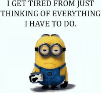 :P Like Minions? come check out our page! we have funny minions galore,plus minions do enjoy the dark side so we have plenty of  #MinionsUncensored: I GET TIRED FROM JUST  THINKING OFEVERYTHING  I HAVE TO DO. :P Like Minions? come check out our page! we have funny minions galore,plus minions do enjoy the dark side so we have plenty of  #MinionsUncensored