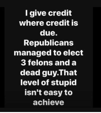 Elect: I give credit  where credit is  due.  Republicans  managed to elect  3 felons and a  dead guy.That  level of stupid  isn't easy to  achieve