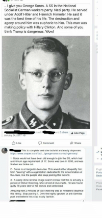 "Instant kill: .. I give you George Soros. A SS in the National  Socialist German workers party. Nazi party. He served  under Adolf Hitler and Heinrich Himmler. He said it  was the best time of his life. The destruction and  agony around him was euphoric to him. This man was  making policy with Hillary Clinton. And some of you  think Trump is dangerous. Wow!  s with  and 8 othersLike Page  January 24, 2017  ub Like  comment  Share  This is complete and utter bullshit and easily disproven.  https://www.snopes.com/fact... george-soros-ss-nazi-germany  1: Soros would not have been old enough to join the SS, which had  a minimum age requirement of 17. Soros was born in 1930, and was  9 when war broke out.  2 Soros is a Hungarian-born Jew. This would rather disqualify him  from ""serving"" with a organization dedicated to the extermination of  the Jews, like the people who keep posting this bullshit  Engli  Portu  Deuts  3 - A easily done reverse image search shows that this is actually a  picture of Oskar Groening, who served at Auschwitz. He was found  guilty 70 years later of his crimes and sentenced.  Priva  Cook  Facel  Amazing how 2 minutes of fact checking was all needed to disprove  this idiocy. Stop posting it. Only the highly ignorant or anti-Semites  post and believe this crap in any fashion. Instant kill"