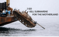 Tank, Submarine, and For: I GO  KILL SUBMARINE  FOR THE MOTHERLAND Tank me later