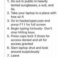 Ok now I really want to try this: I. Go out in public in heavily  tented sunglasses, a suit, and  tie.  2. Take your laptop to a place with  free wi-fi  3. Go to hackertyper.com and  press F11 for full screen  4. Begin typing furiously- Don't  stop hitting keys.  5. Press caps lock 3 times for  access denied and alt for  access granted  6. Slam laptop shut and look  around suspiciously  7. Leave Ok now I really want to try this