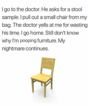 Doctor, Funny, and Furniture: I go to the doctor. He asks for a stool  sample. I pull out a small chair from my  bag. The doctor yells at me for wasting  his time. I go home. Still don't know  why I'm pooping furniture. My  nightmare continues. How do I trust the Dr now?
