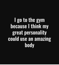 Gym, Memes, and True: I go to the gym  because I think my  great personality  could use an amazing  body True that😌