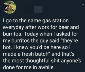 "thoughtful: I go to the same gas station  everyday after work for beer and  burritos. Today when I asked for  my burritos the guy said ""they're  hot. I knew you'd be here so I  made a fresh batch"" and that's  the most thoughtful shit anyone's  done for me in awhile."