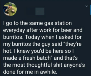 "That's considerate: I go to the same gas station  everyday after work for beer and  burritos. Today when I asked for  my burritos the guy said ""they're  hot. I knew you'd be here so I  made a fresh batch"" and that's  the most thoughtful shit anyone's  done for me in awhile. That's considerate"