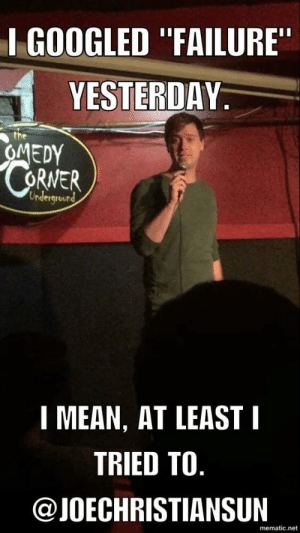 "Tumblr, Blog, and Cool: I GOOGLED ""FAILURE  YESTERDAY  OMEDY  RNER  Undergrourd  1 MEAN, AT LEAST I  TRIED TO  @JOECHRISTIANSUIN  mematic.net great-quotes:  Keyword searchMORE COOL QUOTES!"