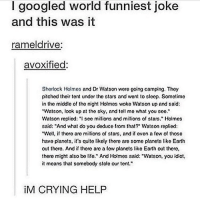 "double tap bc corny but funny😂 @tumblrstoriesdaily: I googled world funniest joke  and this was it  ramel drive:  avoxified:  Shorlock Holmos and Dr Watson woro going camping. Thoy  pitched their tont under the stars and wont to sleop. Sometimo  in the middle of the night Holmes woke Watson up and said:  ""Watson, look up at tho sky, and toll mo what you soo.""  Watson replied: ""I see millions and millions of stars."" Holmos  said: ""And what do you deduce from that? Watson replied:  ""Woll, if thoro aro millions of stars, and if evon a fow of thoso  have planets, it's quite likely there aro some plancts like Earth  out there. And if there are a fowplanets like Earlh out there,  there might also be life."" And Holmes said: ""Watson, you idiot,  it means that somebody stole our tent.""  M CRYING HELP double tap bc corny but funny😂 @tumblrstoriesdaily"