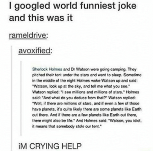 "Worlds funniest joke?: I googled world funniest joke  and this was it  rameldrive:  avoxified:  Shorlock Holmes and Dr Watson were going camping. They  pitched their tent under the stars and went to sleep. Sometime  in the middle of the night Holmes woke Watson up and said:  Watson, look up at the sky, and tell mo what you see.  Watson replied: "" see millions and millions of stars."" Holmes  said: ""And what do you deduce from that? Watson replied:  Well, i there are millions of stars, and if even a fow of those  have planets, it's quite likely there are some planets like Earth  out there. And if there are a few planets like Earth out there,  there might also be life. And Holmes said: ""Watson, you idiot  it means that somebody stole our tent.  İM CRYING HELP Worlds funniest joke?"