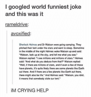 "World's funniest jokeomg-humor.tumblr.com: I googled world funniest joke  and this was it  rameldrive:  avoxified:  Sherlock Holmos and Dr Watson were going camping. They  pitched their tent under the stars and went to sleep. Sometime  in the middle of the night Holmes woke Watson up and said:  ""Watson, look up at the sky, and tell me what you see.""  Watson replied: ""I see millions and millions of stars."" Holmes  said: ""And what do you deduce from that?"" Watson replied:  ""Well, if there are millions of stars, and if even a few of those  have planets, it's quite likely there are some planets like Earth  out there. And if there are a few planets like Earth out there,  there might also be life."" And Holmes said: ""Watson, you idiot,  it means that somebody stole our tent.""  iM CRYING HELP World's funniest jokeomg-humor.tumblr.com"