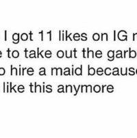 😂😂😂 goodgirlwithbadthoughts 💅🏽: I got 11 likes on IG r  e to take out the garb  o hire a maid because  like this anymore 😂😂😂 goodgirlwithbadthoughts 💅🏽