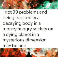 99 Problem: I got 99 problems and  being trapped in a  decaying body in a  money hungry society on  a dying planet in a  mysterious dimension  may be one