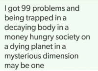 .: I got 99 problems and  being trapped in a  decaying body in a  money hungry society on  a dying planet in a  mysterious dimension  may be one .