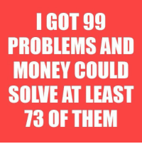 99 Problems, Money, and Got: I GOT 99  PROBLEMS AND  MONEY COULD  SOLVE AT LEAST  73 OF THEM