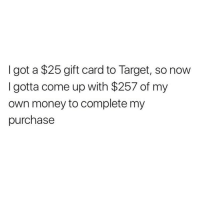 Funny, Money, and Target: I got a $25 gift card to Target, so now  I gotta come up with $257 of my  own money to complete my  purchase Do you guys take kidneys? @neatmom