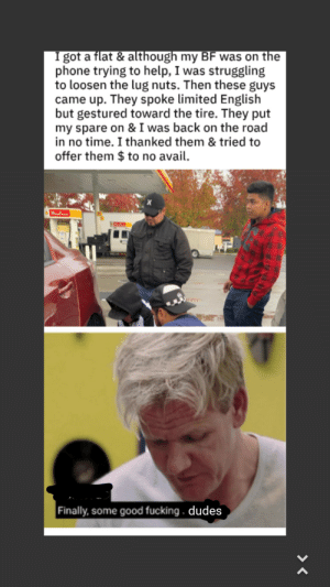 What the world needs, but doesn't deserve via /r/wholesomememes https://ift.tt/2K6BjQQ: I got a flat & although my BF was on the  phone trying to help, I was struggling  to loosen the lug nuts. Then these guys  came up. They spoke limited English  but gestured toward the tire. They put  my spare on & I was back on the road  in no time. I thanked them & tried to  offer them $ to no avail.  Finally,some good fucking. dudes What the world needs, but doesn't deserve via /r/wholesomememes https://ift.tt/2K6BjQQ