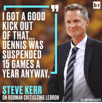 Steve Kerr finds Rodman's critique amusing: I GOT A GOOD  KICK OUT  OF THAT  DENNIS WAS  SUSPENDED  15 GAMES A  YEAR ANYWAY  STEVE KERR  ON RODMAN CRITICIZING LEBRON  br  HIT ANTHONY SLATER Steve Kerr finds Rodman's critique amusing