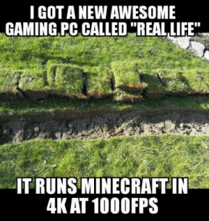 Club, Life, and Minecraft: I GOT A NEW AWESOME  GAMING PC CALLED REAL LIFE  IT RUNS MINECRAFT IN  4K AT 100OFPS laughoutloud-club:  I finally joined the pc master race