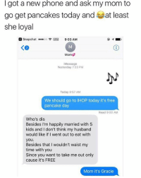 Ihop, Memes, and 🤖: I got a new phone and ask my mom to  go get pancakes today and a at least  she loyal  Snapchat ...oo 9:03 AM  Mom  Message  Yesterday 7:33 PM  Today 8:57 AM  We should go to IHOP today it's free  pancake day  Read 9:00 AM  Who's dis  Besides I'm happily married with 5  kids and I don't think my husband  would like if I went out to eat with  you.  Besides that l wouldn't waist my  time with you  Since you want to take me out only  cause it's FREE  Mom it's Gracie these hoes ain't loyal
