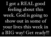 Memes, 🤖, and Good Feeling: I got a REAL good  feeling about this  week. God is going to  show out in some of  your lives this week in  a BIG way! Get ready!