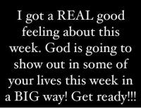 Memes, 🤖, and Good Feeling: I got a REAL good  feeling about this  week. God is going to  show out in some of  your lives this week in  a BIG way! Get ready!!!