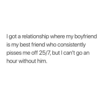 Best Friend, Best, and Boyfriend: I got a relationship where my boyfriend  is my best friend who consistently  pisses me off 25/7, but I can't go an  hour without him
