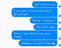 """How to make friends 101. Follow @9gag @9gagmobile 9gag relationship relatable: I got a tip for you  If you want to be friends with a  girl, any girl  Tell her """"I love you""""  Then she'll reply  Sorry, I only think of you as a  friend""""  Tadaaaa, you got a friend How to make friends 101. Follow @9gag @9gagmobile 9gag relationship relatable"""