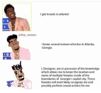 Broads In Atlanta: I got broads in atlanta!  @drip_ memes  I know several women who live in Atlanta,  Georgia.  L Designer, am in possesion of the knowledge  which allows me to know the location and  name of multiple females inside of the  boundaries of Georgia's capital city. These  females will most likely recognize me and  possibly perform sexual actions for me.