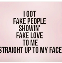 fake people: I GOT  FAKE PEOPLE  SHOWIN'  FAKE LOVE  TO ME  STRAIGHT UP TO MY FACE
