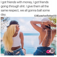 FrFr 💯💯😎✌🏽️+💖 Follow @quotesfromtheheart100 and @prettygangmemes for the best quotes on IG friends funtimes goodtimes bff bestfran bestie life enjoy positivevibes wine fun greatnesstakestime respect: I got friends with money, got friends  going through shit. give them all the  same respect, we all gonna ball some  day  IG @Quotes FromTheHeart100 FrFr 💯💯😎✌🏽️+💖 Follow @quotesfromtheheart100 and @prettygangmemes for the best quotes on IG friends funtimes goodtimes bff bestfran bestie life enjoy positivevibes wine fun greatnesstakestime respect