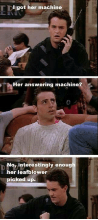 FRIENDS (TV Show): I got her machine  Her answering machine  No, interestingly enoug  her leafb lower  picked up. FRIENDS (TV Show)