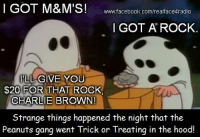Charlie, Facebook, and Funny: I GOT M&M'S!  wwww.facebook.com/realface4radio  I GOT A ROCK.  GIVE YOU  $20 FOR THAT ROCK  CHARLIE BROWN  Strange things happened the night that the  Peanuts gang went Trick or Treating in the hood! This is some funny shit right here!