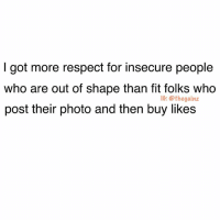 Memes, Respect, and 🤖: I got more respect for insecure people  who are out of shape than fit folks who  post their photo and then buy likes  IG: @thegainz Real talk 📠